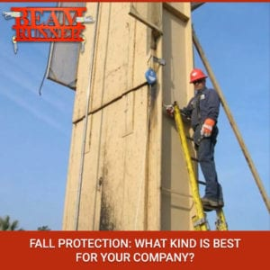 Fall Protection: What Kind Is Best For Your Company?