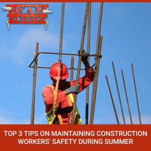 Top 3 Tips On Maintaining Construction Workers' Safety During Summer